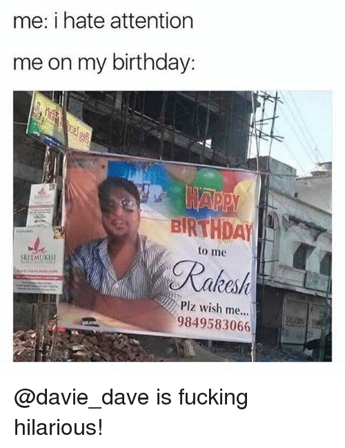 Birthday, Fucking, and Funny: me: i hate attention  me on my birthday:  BRTHDAY  to me  Rakes  SREEMUKHI  Plz wish me...  9849583066 @davie_dave is fucking hilarious!