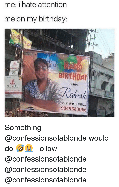 Birthday, Memes, and 🤖: me: i hate attention  me on my birthday  tC  to me  Rako  kesf  Plz wish me...  9849583066 Something @confessionsofablonde would do 🤣😭 Follow @confessionsofablonde @confessionsofablonde @confessionsofablonde