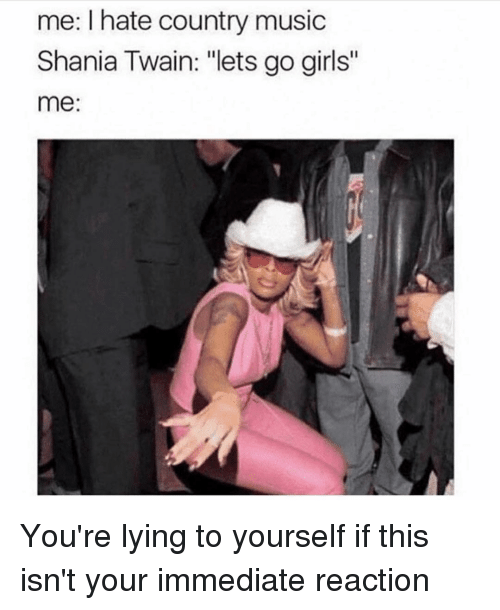 """youre lying: me: I hate country music  Shania Twain: """"lets go girls""""  me: You're lying to yourself if this isn't your immediate reaction"""