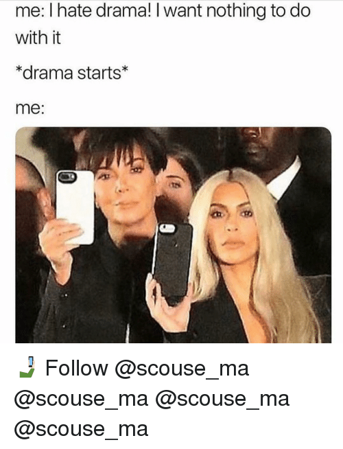 Memes, 🤖, and Drama: me: I hate drama! I want nothing to do  with it  *drama starts  me: 🤳🏻 Follow @scouse_ma @scouse_ma @scouse_ma @scouse_ma