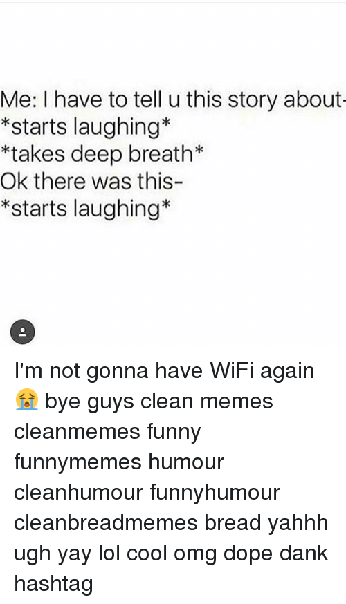 Wify: Me: I have to tell u this story about  *starts laughing*  *takes deep breath*  Ok there was this-  *starts laughing* I'm not gonna have WiFi again😭 bye guys clean memes cleanmemes funny funnymemes humour cleanhumour funnyhumour cleanbreadmemes bread yahhh ugh yay lol cool omg dope dank hashtag