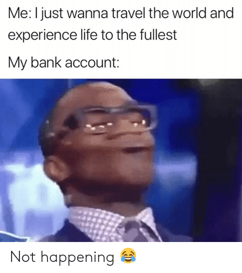 Life, Bank, and Travel: Me: I just wanna travel the world and  experience life to the fullest  My bank account: Not happening 😂