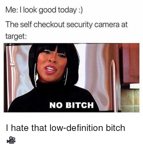 Bitch, Target, and Camera: Me: I look good today :)  The self checkout security camera at  target:  NO BITCH I hate that low-definition bitch 🎥