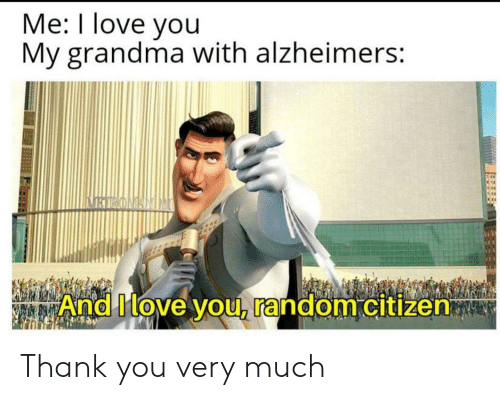 You My: Me: I love you  My grandma with alzheimers:  BIRONANIM  And Move you, random citizen Thank you very much