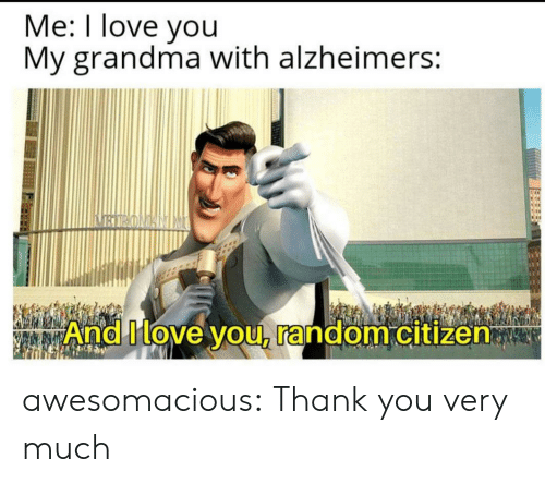 You My: Me: I love you  My grandma with alzheimers:  BIRONANIM  And Move you, random citizen awesomacious:  Thank you very much