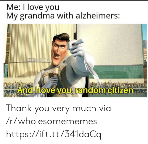 citizen: Me: I love you  My grandma with alzheimers:  BIRONANIM  And Move you, random citizen Thank you very much via /r/wholesomememes https://ift.tt/341daCq