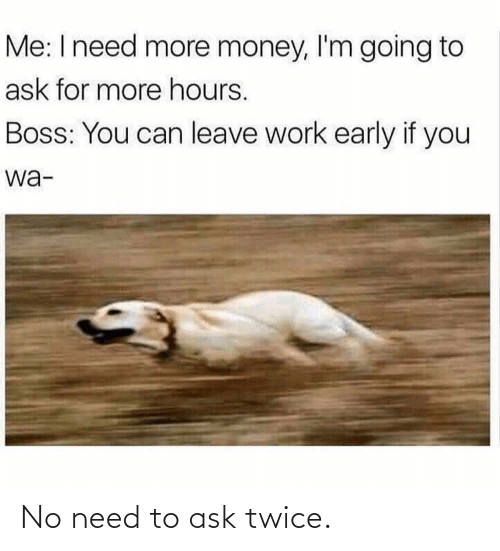Twice: Me: I need more money, l'm going to  ask for more hours.  Boss: You can leave work early if you  wa- No need to ask twice.