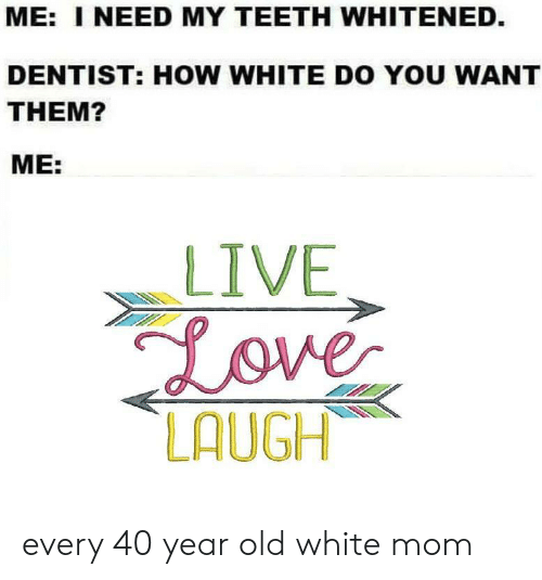 40 Year Old: ME: I NEED MY TEETH WHITENED.  DENTIST: HOW WHITE DO YOU WANT  THEM?  ME:  LIVE  Love  LAUGH every 40 year old white mom