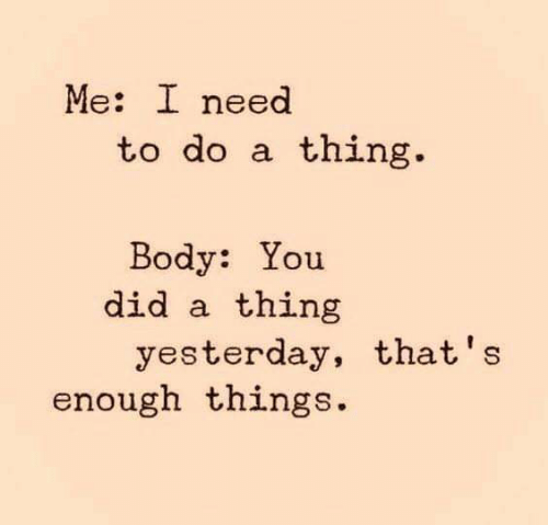 Memes, 🤖, and Did: Me: I need  to do a thing  Body: You  did a thing  yesterday, that's  enough things.