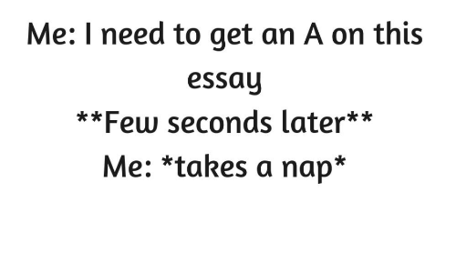 Nap, This, and Get: Me: I need to get an A on this  essay  **Few seconds later**  Me: *takes a nap*