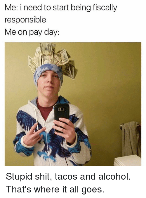 pay day: Me: i need to start being fiscally  responsible  Me on pay day: Stupid shit, tacos and alcohol. That's where it all goes.