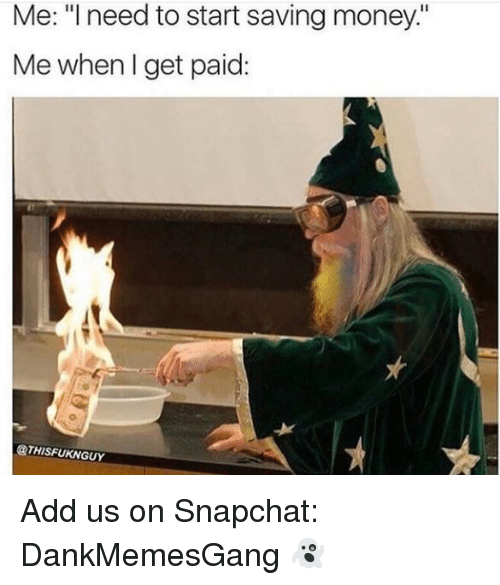 "Memes, Money, and Snapchat: Me: ""I need to start saving money:""  Me when I get paid:  @THISFUKNGUY Add us on Snapchat: DankMemesGang 👻"
