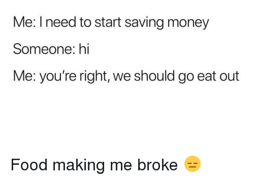 Food, Funny, and Money: Me: I need to start saving money  Someone: hi  Me: you're right, we should go eat out Food making me broke 😑
