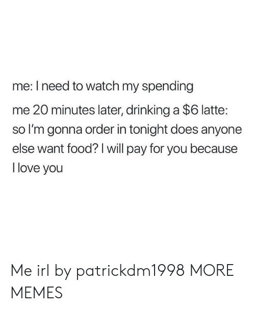 20 Minutes: me: I need to watch my spending  me 20 minutes later, drinking a $6 latte:  so I'm gonna order in tonight does anyone  else want food? I will pay for you because  l love you Me irl by patrickdm1998 MORE MEMES
