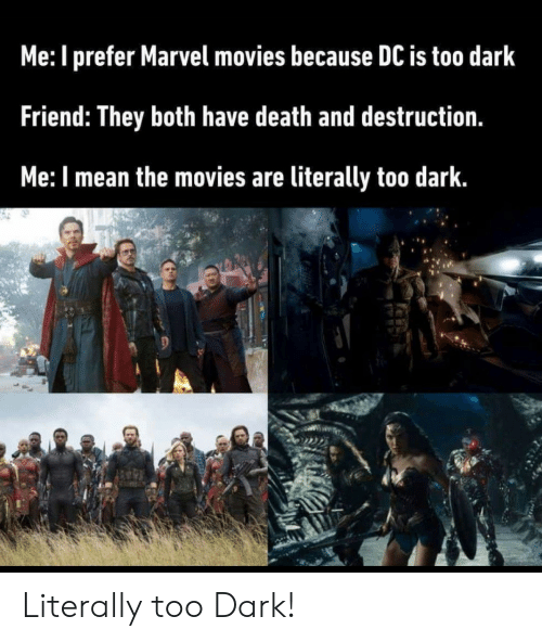 Movies, Death, and Marvel: Me: I prefer Marvel movies because DC is too dark  Friend: They both have death and destruction.  Me: I mean the movies are literally too dark. Literally too Dark!