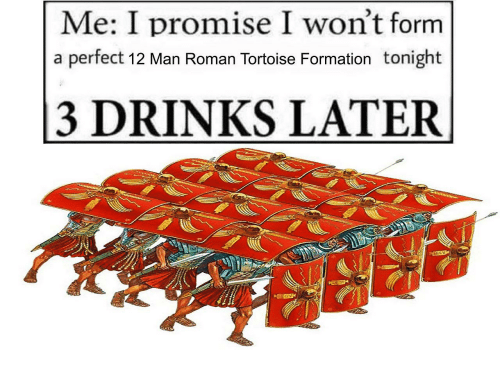3 Drinks Later: Me: I promise I won't form  a perfect 12 Man Roman Tortoise Formation tonight  3 DRINKS LATER