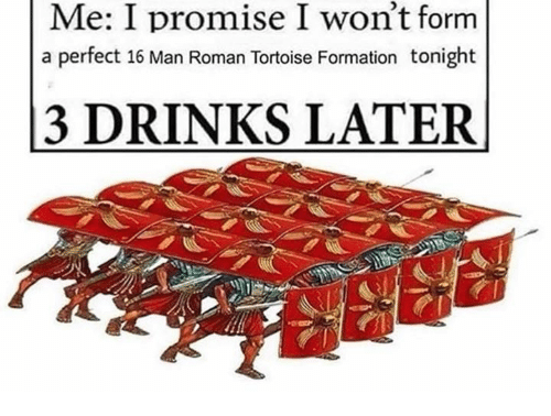 3 Drinks Later: Me: I promise I won't form  a perfect 16 Man Roman Tortoise Formation tonight  3 DRINKS LATER