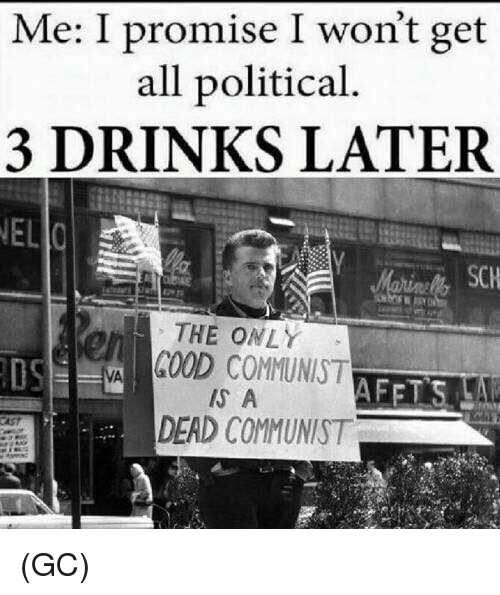3 Drinks Later: Me: I promise I won't get  all political.  3 DRINKS LATER  NEL  SCH  rs  THE ONLY  OS  GOOD COMMUNIST  IS A  DEAD COMMUNIST (GC)