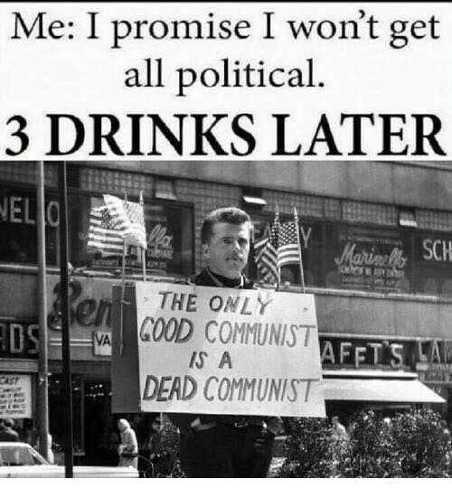 3 Drinks Later: Me: I promise I won't get  all political.  3 DRINKS LATER  NEL  SCH  rs  THE ONLY  OS  GOOD COMMUNIST  IS A  DEAD COMMUNIST