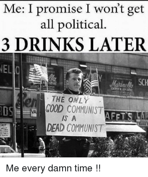3 Drinks Later: Me: I promise I won't get  all political  3 DRINKS LATER  THE ONLY  DS  VGOOD COMMUNIST  S A  DEAD COMMUNIST Me every damn time !!