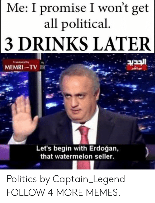 3 Drinks Later: Me: I promise I won't get  all political  3 DRINKS LATER  ובבוב  Tramated by  MEMRITV  Let's begin with Erdoğan,  that watermelon seller. Politics by Captain_Legend FOLLOW 4 MORE MEMES.