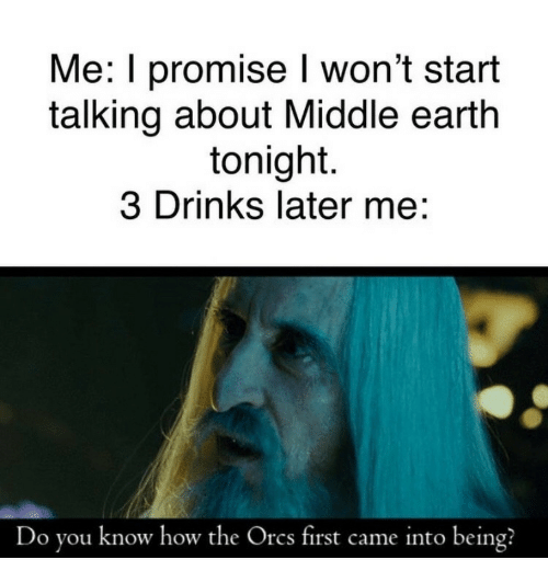 Earth, How, and Middle Earth: Me: I promise won't start  talking about Middle earth  tonight.  3 Drinks later me:  Do you know how the Orcs first came into being?