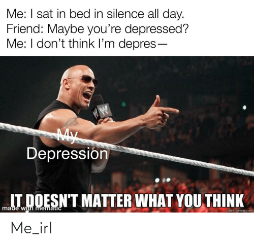 Matter What: Me: I sat in bed in silence all day.  Friend: Maybe you're depressed?  Me: I don't think l'm depres-  My  Depressión  IT DOESN'T MATTER WHAT YOU THINK  made with mematicC  quickmeme.com Me_irl
