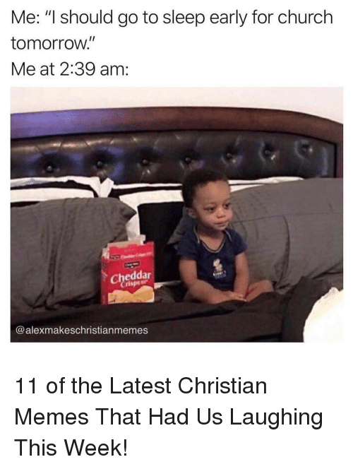 "Church, Go to Sleep, and Memes: Me: ""I should go to sleep early for church  tomorroW.  Me at 2:39 am:  I1  Cheddar  Crisp  @alexmakeschristianmemes 11 of the Latest Christian Memes That Had Us Laughing This Week!"