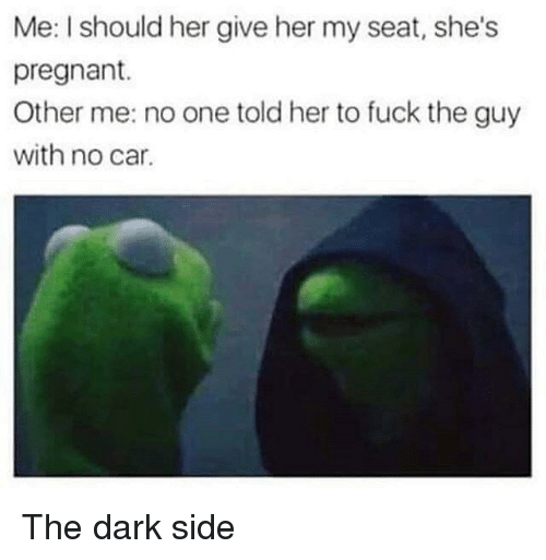 Pregnant, Fuck, and Her: Me: I should her give her my seat, she's  pregnant.  Other me: no one told her to fuck the guy  with no car. The dark side