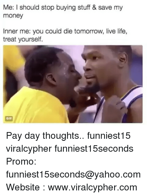 pay day: Me: I should stop buying stuff & save my  money  Inner me: you could die tomorrow, live life,  treat yourself. Pay day thoughts.. funniest15 viralcypher funniest15seconds Promo: funniest15seconds@yahoo.com Website : www.viralcypher.com