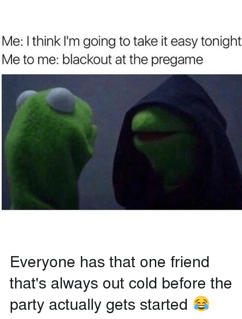 Memes, Cold, and 🤖: Me: I think I'm going to take iteasy tonight  Me to me: blackout at the pregame Everyone has that one friend that's always out cold before the party actually gets started 😂