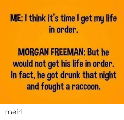 Drunk: ME:I think it's time I get my life  in order.  MORGAN FREEMAN: But he  would not get his life in order.  In fact, he got drunk that night  and fought a raccoon. meirl