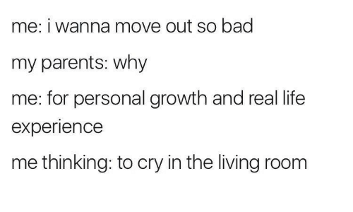 Bad, Life, and Parents: me: i wanna move out so bad  my parents: why  me: for personal growth and real life  experience  me thinking: to cry in the living room