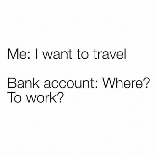 Work, Bank, and Travel: Me: I want to travel  Bank account: Where?  To work?