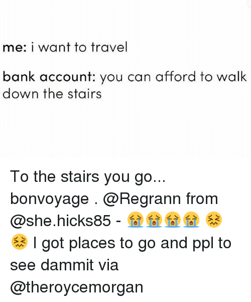 Memes, Bank, and Travel: me: i want to travel  bank account: you can afford to walk  down the stairs To the stairs you go... bonvoyage . @Regrann from @she.hicks85 - 😭😭😭😭 😖😖 I got places to go and ppl to see dammit via @theroycemorgan