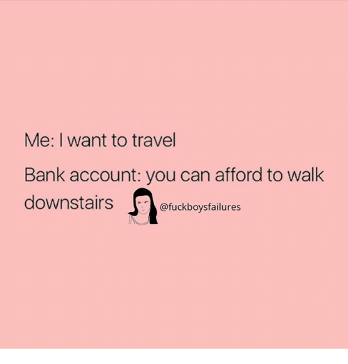 Bank, Travel, and Girl Memes: Me: I want to travel  Bank account: you can afford to walk  downstairs。@fuckboysfailures