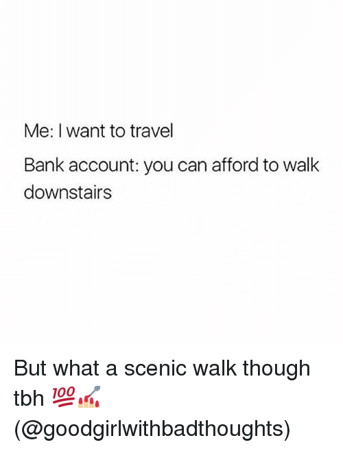 Memes, Tbh, and Bank: Me: I want to travel  Bank account: you can afford to walk  downstairs But what a scenic walk though tbh 💯💅🏼(@goodgirlwithbadthoughts)