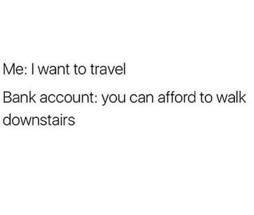 Bank, Travel, and Humans of Tumblr: Me: I want to travel  Bank account: you can afford to walk  downstairs