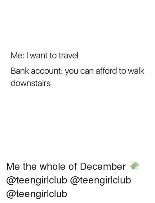 Bank, Girl, and Travel: Me: I want to travel  Bank account: you can afford to walk  downstairs Me the whole of December 💸 @teengirlclub @teengirlclub @teengirlclub