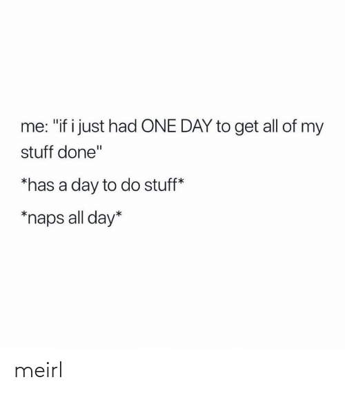 "Just Had: me: ""if i just had ONE DAY to get all of my  stuff done""  *has a day to do stuff*  *naps all day* meirl"