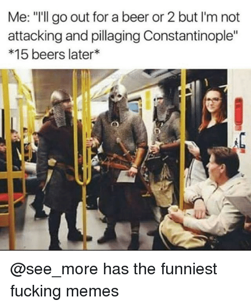 "Beer, Fucking, and Memes: Me: ""I'll go out for a beer or 2 but I'm not  attacking and pillaging Constantinople""  *15 beers later* @see_more has the funniest fucking memes"