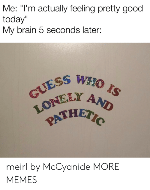 """Today My: Me: """"I'm actually feeling pretty good  today""""  My brain 5 seconds later:  GUESS WHO IS  LONEL AND  PATHETIC meirl by McCyanide MORE MEMES"""