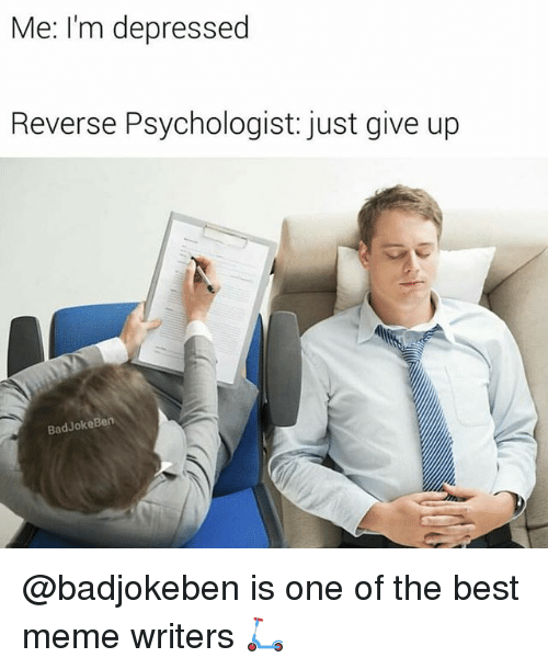 Just Give Up: Me: I'm depressed  Reverse Psychologist: just give up  BadJokeBen @badjokeben is one of the best meme writers 🛴