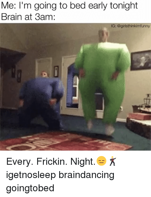 Funny, Girls, and Brain: Me: I'm going to bed early tonight  Brain at 3am:  IG: @girls thinkimfunny Every. Frickin. Night.😑🕺🏼 igetnosleep braindancing goingtobed