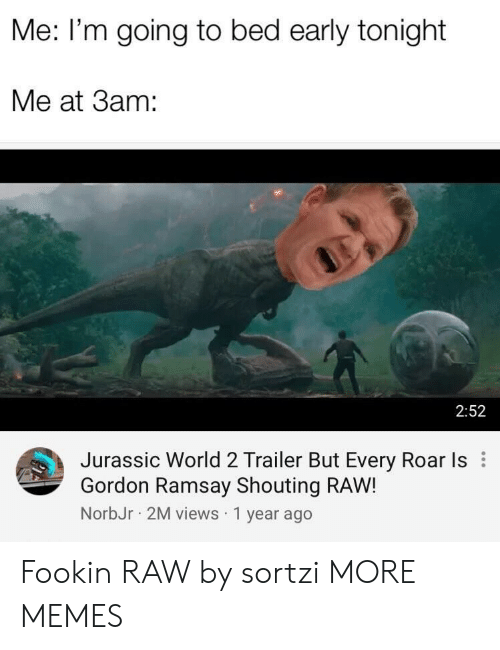 roar: Me: I'm going to bed early tonight  Me at 3am:  2:52  Jurassic World 2 Trailer But Every Roar Is  Gordon Ramsay Shouting RAW!  NorbJr 2M views 1 year ago Fookin RAW by sortzi MORE MEMES