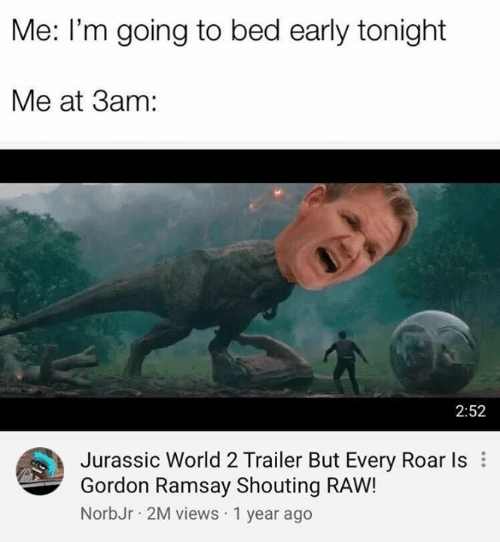 Gordon Ramsay, Jurassic World, and Memes: Me: I'm going to bed early tonight  Me at 3am:  2:52  Jurassic World 2 Trailer But Every Roar Is  Gordon Ramsay Shouting RAW!  NorbJr 2M views 1 year ago