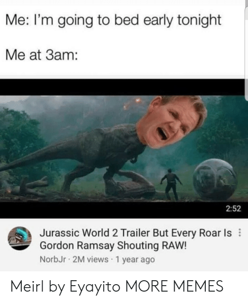 roar: Me: I'm going to bed early tonight  Me at 3am:  2:52  Jurassic World 2 Trailer But Every Roar Is  Gordon Ramsay Shouting RAW!  NorbJr 2M views 1 year ago Meirl by Eyayito MORE MEMES