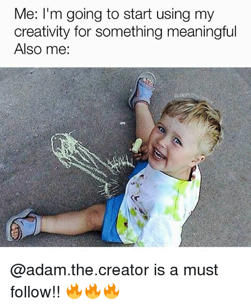 Creativer: Me: I'm going to start using my  creativity for something meaningful  Also me: @adam.the.creator is a must follow!! 🔥🔥🔥