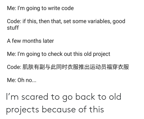 Go Back: Me: I'm going to write code  Code: if this, then that, set some variables, good  stuff  A few months later  Me: I'm going to check out this old project  Code: 肌肤有副与此同时衣服推出运动员福穿衣服  Me: Oh no... I'm scared to go back to old projects because of this
