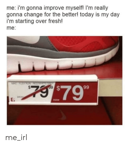 Nike: me: i'm gonna improve myself! I'm really  gonna change for the better! today is my day  i'm starting over fresh!  me:  NIKE-FEEX RON HEAWRITE GREY  7 $79  99  94044  .  now me_irl